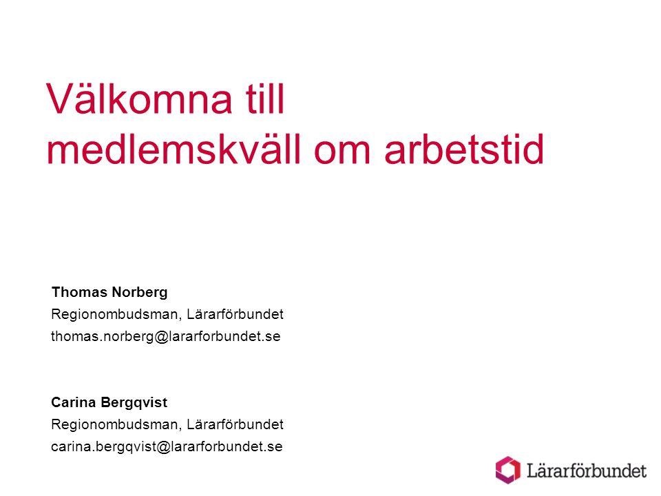 Välkomna till medlemskväll om arbetstid Thomas Norberg Regionombudsman, Lärarförbundet thomas.norberg@lararforbundet.se Carina Bergqvist Regionombudsm