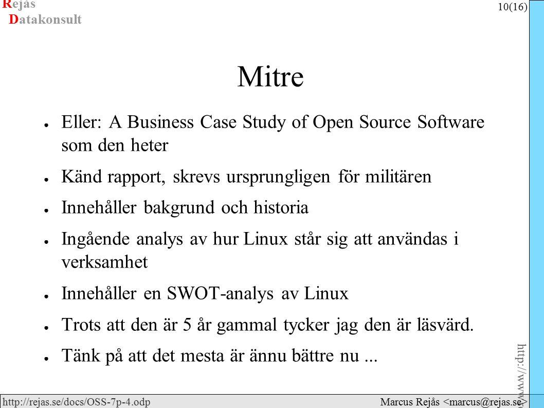 Rejås 10 (16) http://www.rejas.se – Fri programvara är enkelt http://rejas.se/docs/OSS-7p-4.odp Datakonsult Marcus Rejås Mitre ● Eller: A Business Case Study of Open Source Software som den heter ● Känd rapport, skrevs ursprungligen för militären ● Innehåller bakgrund och historia ● Ingående analys av hur Linux står sig att användas i verksamhet ● Innehåller en SWOT-analys av Linux ● Trots att den är 5 år gammal tycker jag den är läsvärd.