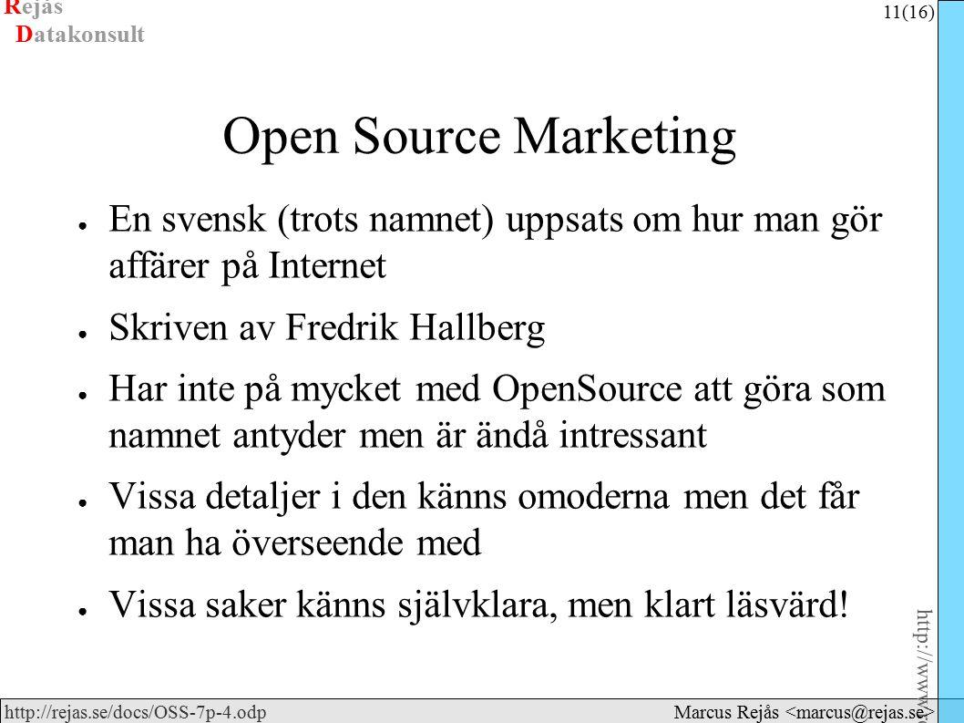 Rejås 11 (16) http://www.rejas.se – Fri programvara är enkelt http://rejas.se/docs/OSS-7p-4.odp Datakonsult Marcus Rejås Open Source Marketing ● En svensk (trots namnet) uppsats om hur man gör affärer på Internet ● Skriven av Fredrik Hallberg ● Har inte på mycket med OpenSource att göra som namnet antyder men är ändå intressant ● Vissa detaljer i den känns omoderna men det får man ha överseende med ● Vissa saker känns självklara, men klart läsvärd!