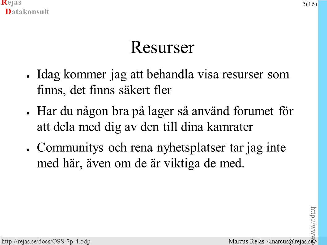 Rejås 5 (16) http://www.rejas.se – Fri programvara är enkelt http://rejas.se/docs/OSS-7p-4.odp Datakonsult Marcus Rejås Resurser ● Idag kommer jag att behandla visa resurser som finns, det finns säkert fler ● Har du någon bra på lager så använd forumet för att dela med dig av den till dina kamrater ● Communitys och rena nyhetsplatser tar jag inte med här, även om de är viktiga de med.