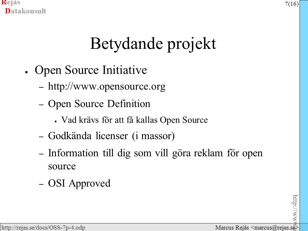 Rejås 7 (16) http://www.rejas.se – Fri programvara är enkelt http://rejas.se/docs/OSS-7p-4.odp Datakonsult Marcus Rejås Betydande projekt ● Open Source Initiative – http://www.opensource.org – Open Source Definition ● Vad krävs för att få kallas Open Source – Godkända licenser (i massor) – Information till dig som vill göra reklam för open source – OSI Approved