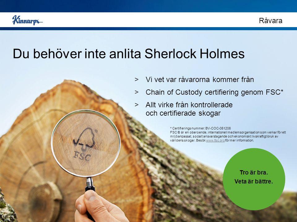 Du behöver inte anlita Sherlock Holmes Råvara >Vi vet var råvarorna kommer från >Chain of Custody certifiering genom FSC* >Allt virke från kontrollerade och certifierade skogar Tro är bra.