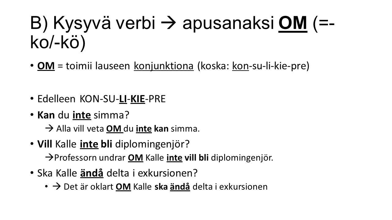 B) Kysyvä verbi  apusanaksi OM (=- ko/-kö) OM = toimii lauseen konjunktiona (koska: kon-su-li-kie-pre) Edelleen KON-SU-LI-KIE-PRE Kan du inte simma.