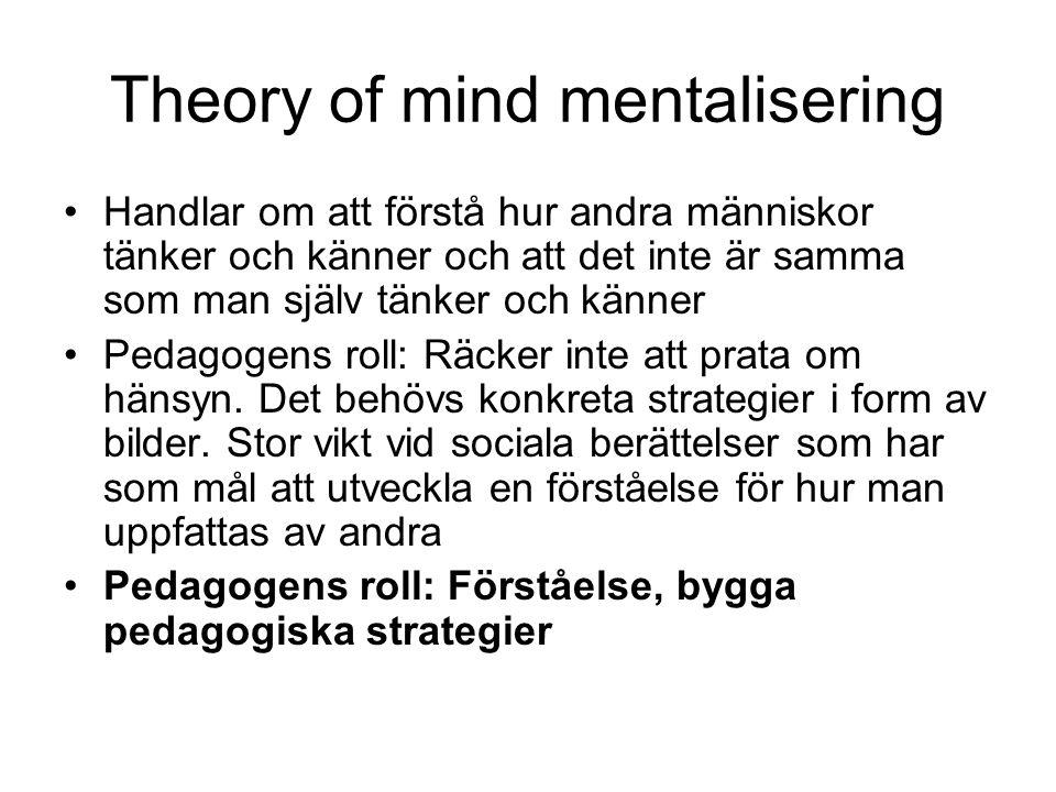 Theory of mind mentalisering Handlar om att förstå hur andra människor tänker och känner och att det inte är samma som man själv tänker och känner Pedagogens roll: Räcker inte att prata om hänsyn.