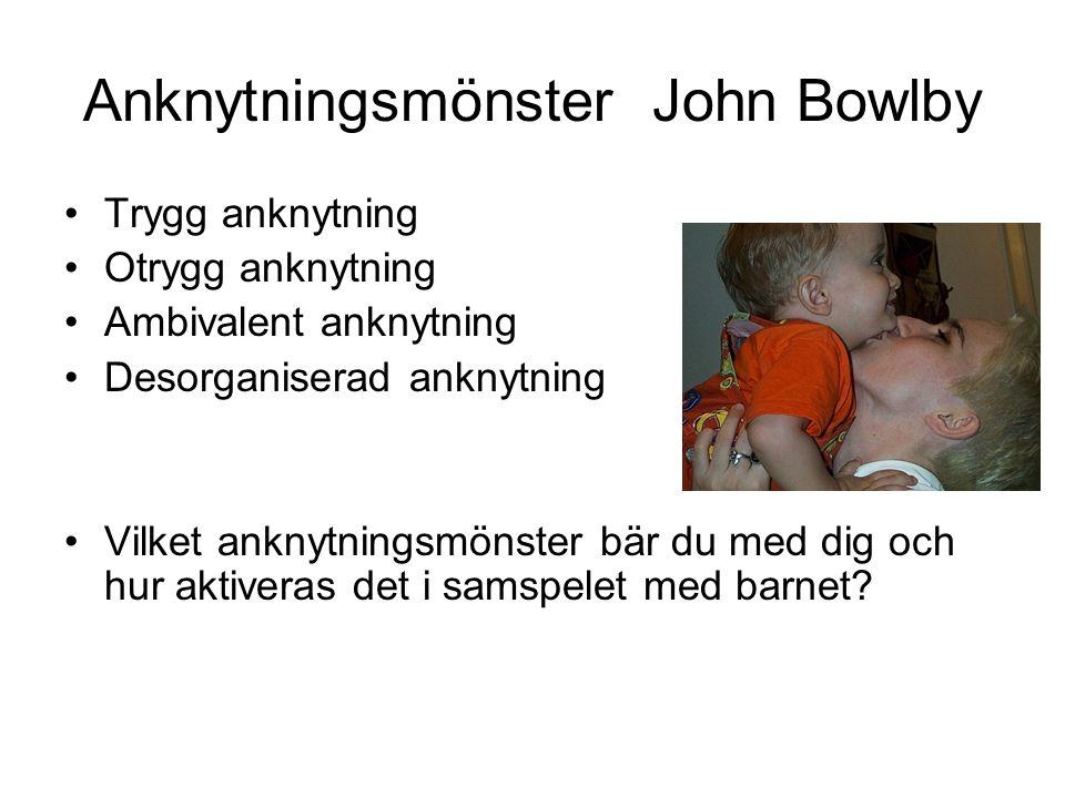Anknytningsmönster John Bowlby Trygg anknytning Otrygg anknytning Ambivalent anknytning Desorganiserad anknytning Vilket anknytningsmönster bär du med dig och hur aktiveras det i samspelet med barnet?