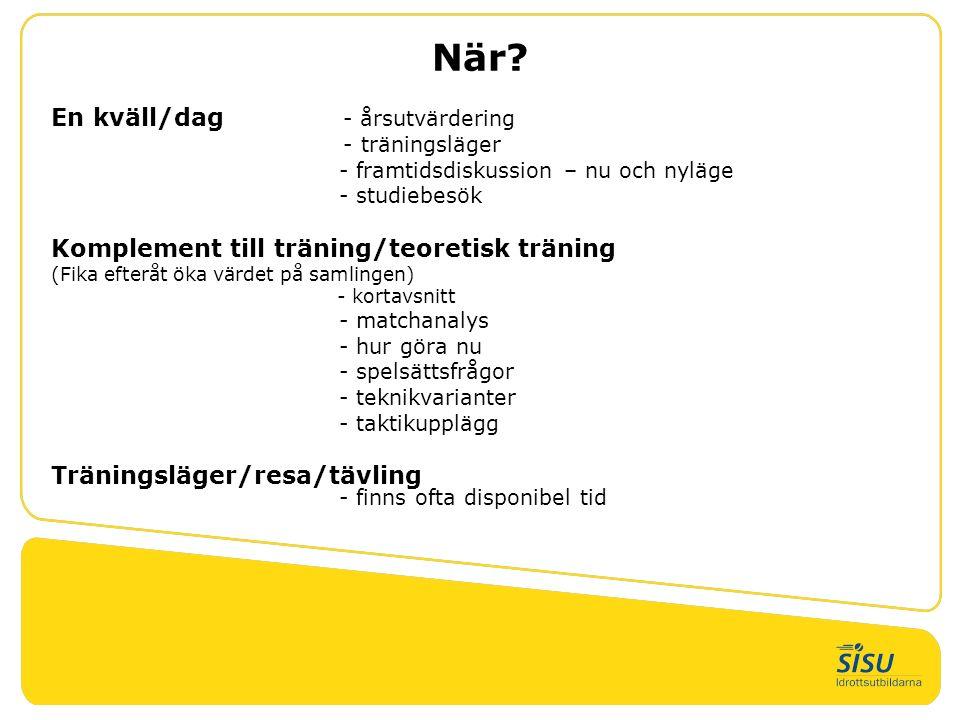När? En kväll/dag - årsutvärdering - träningsläger - framtidsdiskussion – nu och nyläge - studiebesök Komplement till träning/teoretisk träning (Fika