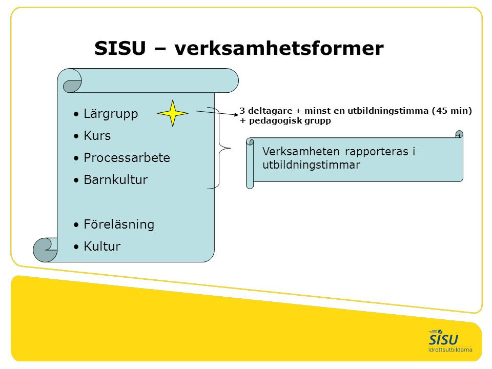 SISU – verksamhetsformer Lärgrupp Kurs Processarbete Barnkultur Föreläsning Kultur 3 deltagare + minst en utbildningstimma (45 min) + pedagogisk grupp Verksamheten rapporteras i utbildningstimmar