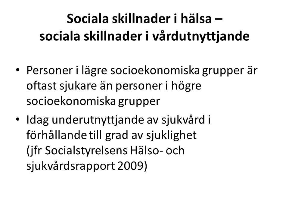 Sociala skillnader i hälsa – sociala skillnader i vårdutnyttjande Personer i lägre socioekonomiska grupper är oftast sjukare än personer i högre socioekonomiska grupper Idag underutnyttjande av sjukvård i förhållande till grad av sjuklighet (jfr Socialstyrelsens Hälso- och sjukvårdsrapport 2009)