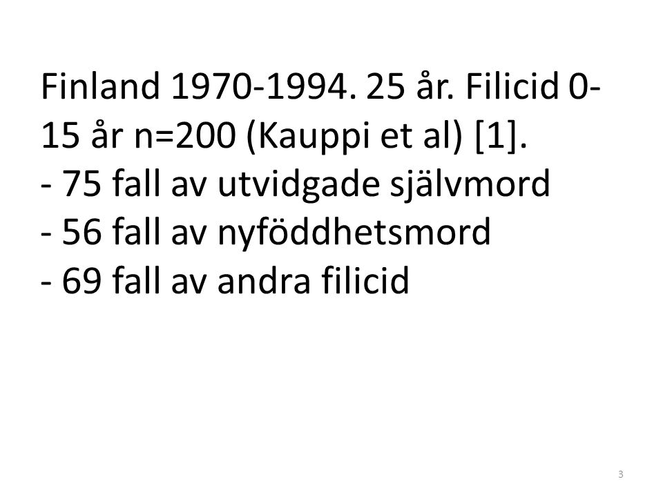 Finland 1970-1994. 25 år. Filicid 0- 15 år n=200 (Kauppi et al) [1]. - 75 fall av utvidgade självmord - 56 fall av nyföddhetsmord - 69 fall av andra f