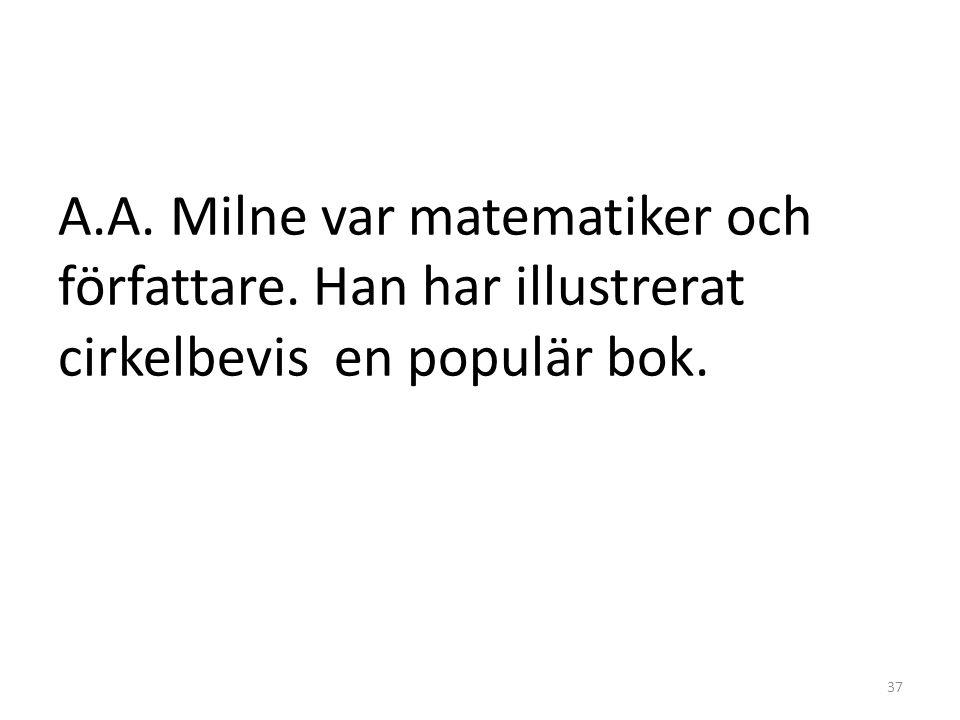 A.A. Milne var matematiker och författare. Han har illustrerat cirkelbevis en populär bok. 37