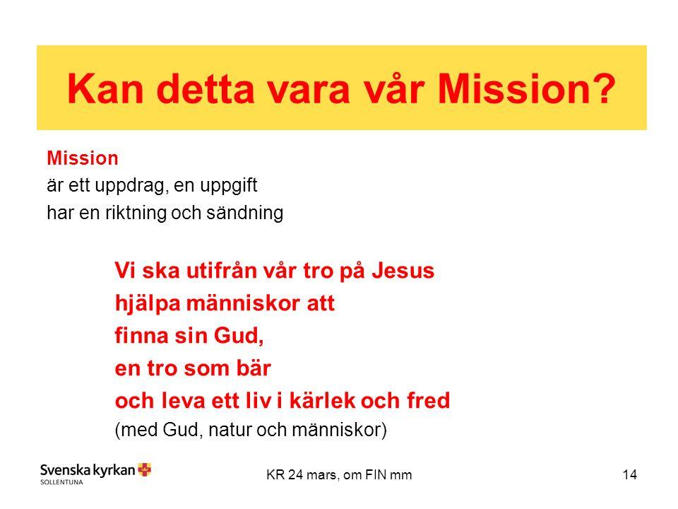 14KR 24 mars, om FIN mm Mission är ett uppdrag, en uppgift har en riktning och sändning Vi ska utifrån vår tro på Jesus hjälpa människor att finna sin Gud, en tro som bär och leva ett liv i kärlek och fred (med Gud, natur och människor) Kan detta vara vår Mission