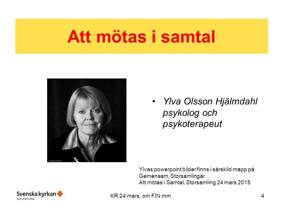 4KR 24 mars, om FIN mm Ylva Olsson Hjälmdahl psykolog och psykoterapeut Att mötas i samtal Ylvas powerpoint bilder finns i särskild mapp på Gemensam, Storsamlingar Att mötas i Samtal, Storsamling 24 mars 2015