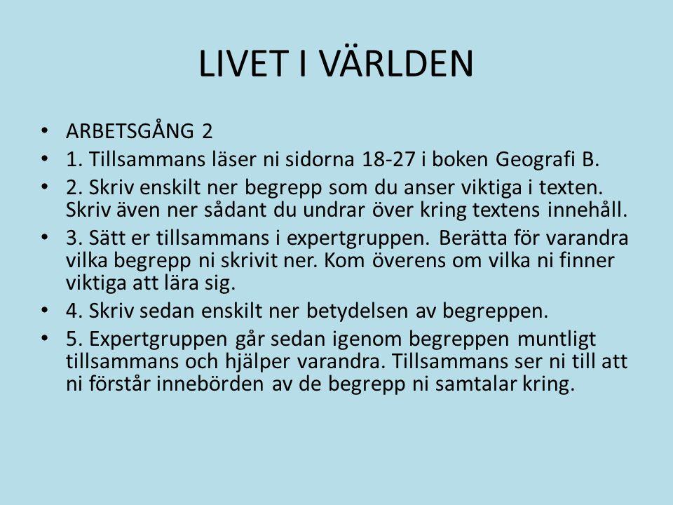 LIVET I VÄRLDEN ARBETSGÅNG 2 1. Tillsammans läser ni sidorna 18-27 i boken Geografi B.