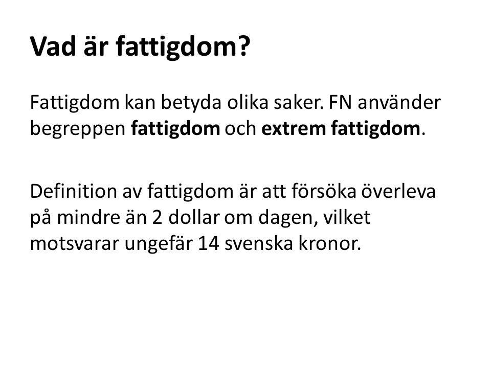 Extrem fattigdom FN:s definition av extrem fattigdom är att försöka överleva på mindre än 1,25 dollar om dagen, vilket motsvarar ungefär 8 svenska kronor.