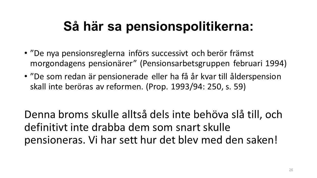 26 Så här sa pensionspolitikerna: De nya pensionsreglerna införs successivt och berör främst morgondagens pensionärer (Pensionsarbetsgruppen februari 1994) De som redan är pensionerade eller ha få år kvar till ålderspension skall inte beröras av reformen.