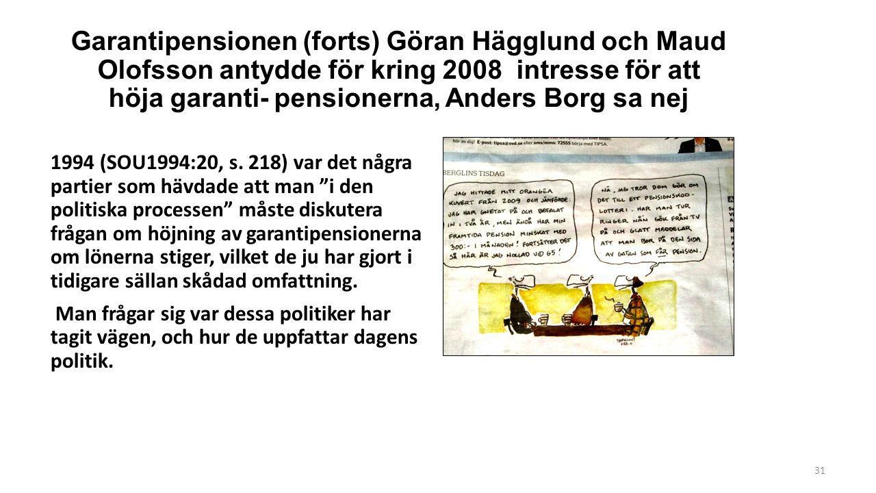 31 Garantipensionen (forts) Göran Hägglund och Maud Olofsson antydde för kring 2008 intresse för att höja garanti- pensionerna, Anders Borg sa nej 1994 (SOU1994:20, s.