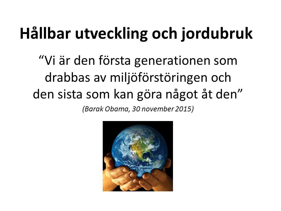 Hållbar utveckling och jordubruk Vi är den första generationen som drabbas av miljöförstöringen och den sista som kan göra något åt den (Barak Obama, 30 november 2015)