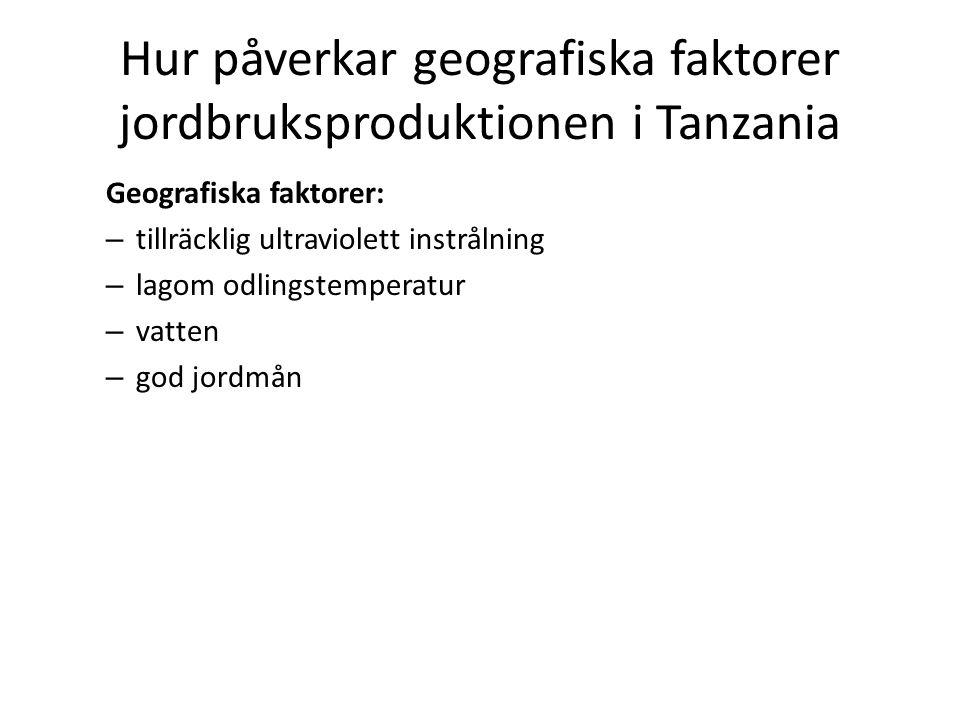 Hur påverkar geografiska faktorer jordbruksproduktionen i Tanzania Geografiska faktorer: – tillräcklig ultraviolett instrålning – lagom odlingstemperatur – vatten – god jordmån