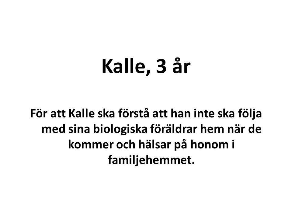 Kalle, 3 år För att Kalle ska förstå att han inte ska följa med sina biologiska föräldrar hem när de kommer och hälsar på honom i familjehemmet.