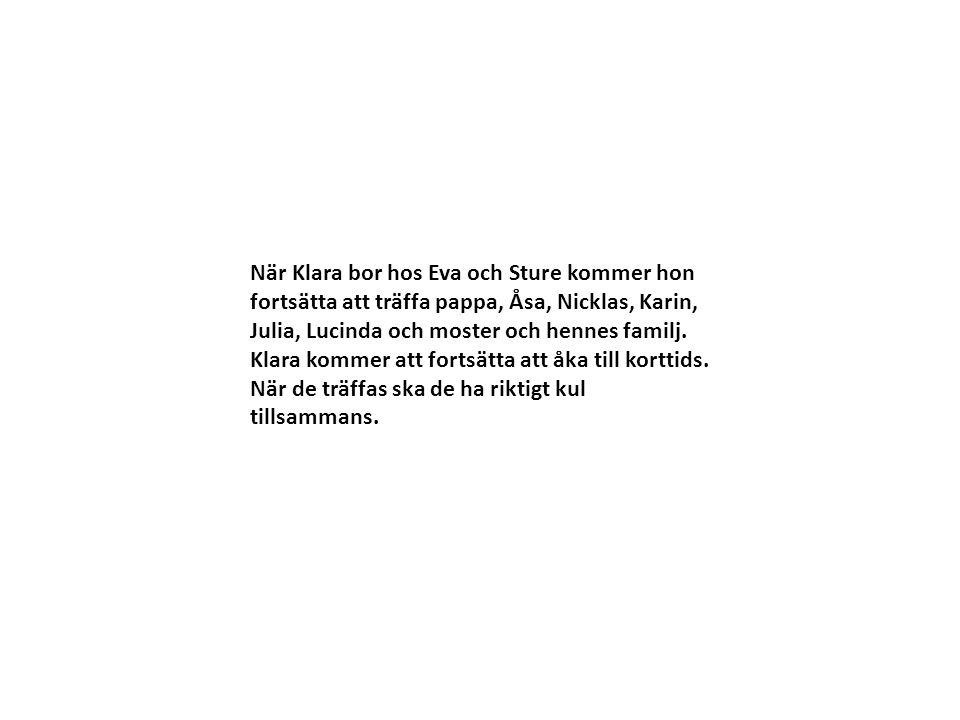 När Klara bor hos Eva och Sture kommer hon fortsätta att träffa pappa, Åsa, Nicklas, Karin, Julia, Lucinda och moster och hennes familj.