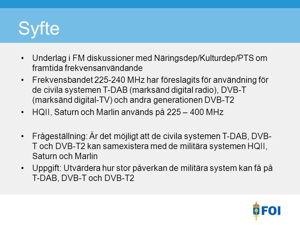 Syfte Underlag i FM diskussioner med Näringsdep/Kulturdep/PTS om framtida frekvensanvändande Frekvensbandet 225-240 MHz har föreslagits för användning för de civila systemen T-DAB (marksänd digital radio), DVB-T (marksänd digital-TV) och andra generationen DVB-T2 HQII, Saturn och Marlin används på 225 – 400 MHz Frågeställning: Är det möjligt att de civila systemen T-DAB, DVB- T och DVB-T2 kan samexistera med de militära systemen HQII, Saturn och Marlin Uppgift: Utvärdera hur stor påverkan de militära system kan få på T-DAB, DVB-T och DVB-T2