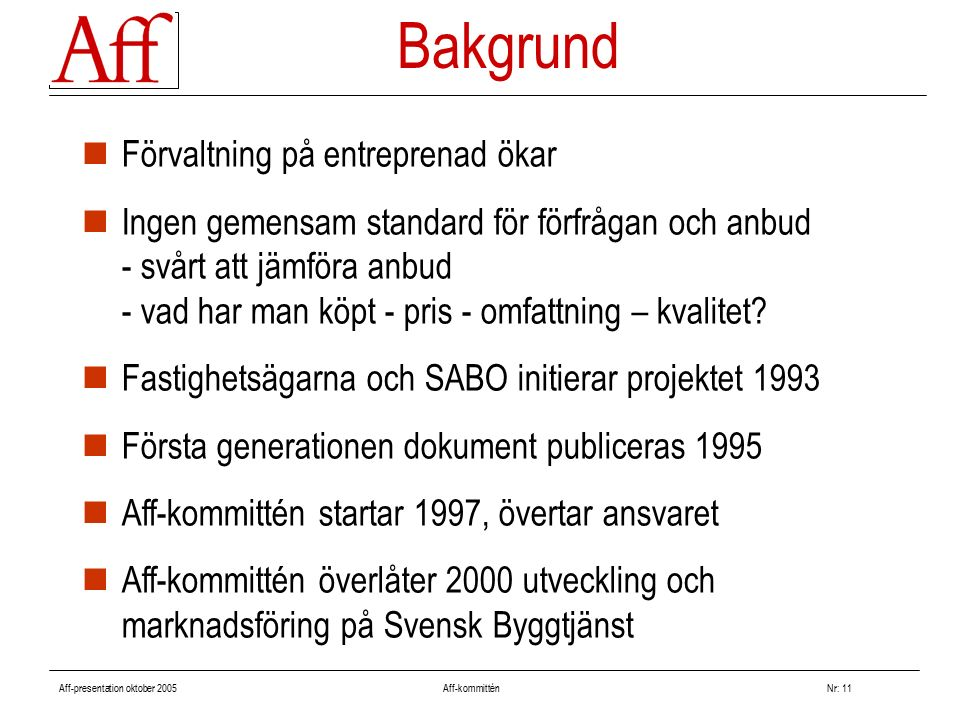 Aff-presentation oktober 2005 Aff-kommitténNr: 11 Bakgrund Förvaltning på entreprenad ökar Ingen gemensam standard för förfrågan och anbud - svårt att jämföra anbud - vad har man köpt - pris - omfattning – kvalitet.