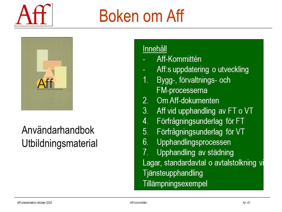 Aff-presentation oktober 2005 Aff-kommitténNr: 41 Boken om Aff Innehåll -Aff-Kommittén -Aff:s uppdatering o utveckling 1.Bygg-, förvaltnings- och FM-processerna 2.Om Aff-dokumenten 3.Aff vid upphandling av FT o VT 4.Förfrågningsunderlag för FT 5.Förfrågningsunderlag för VT 6.Upphandlingsprocessen 7.Upphandling av städning Lagar, standardavtal o avtalstolkning vid Tjänsteupphandling Tillämpningsexempel Användarhandbok Utbildningsmaterial