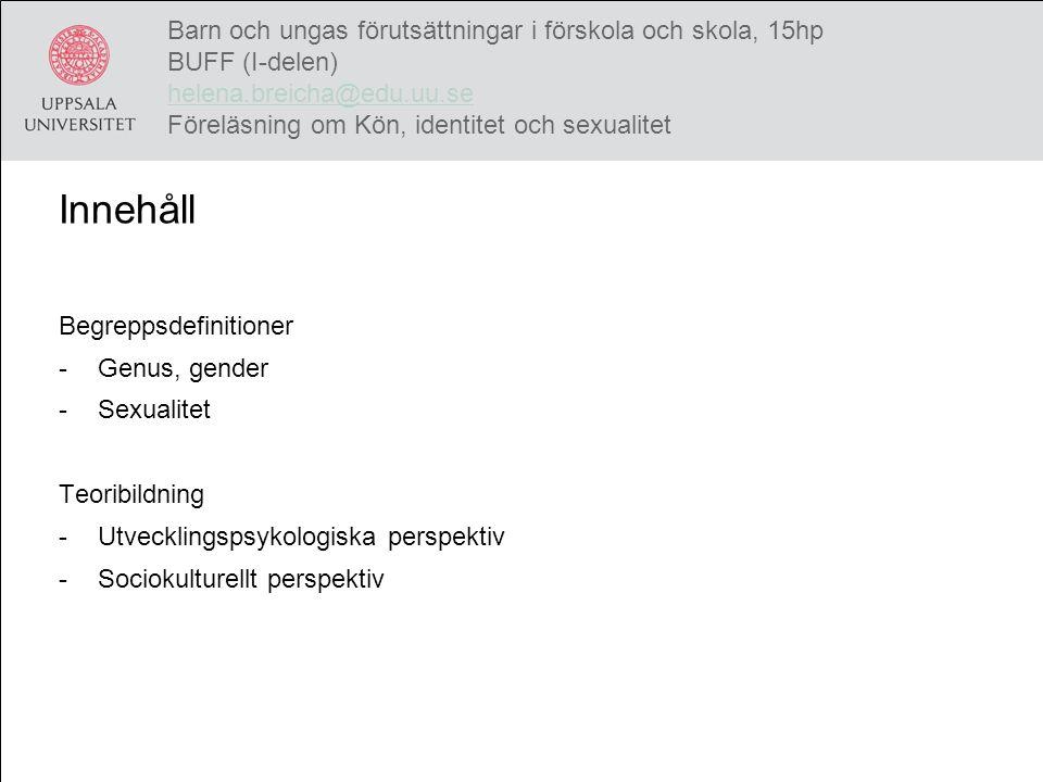 Genus (Månsson, 2000) Sociokulturellt perspektiv och psykodynamisk teori Strukturellt kön – hierarki och segregation Symboliskt kön – kulturella uppfattningar/idéer om manligt/kvinnligt Individuellt kön – identitet och interaktion (Harding, 1986) Barn och ungas förutsättningar i förskola och skola, 15hp BUFF (I-delen) helena.breicha@edu.uu.se Föreläsning om Kön, identitet och sexualitet helena.breicha@edu.uu.se