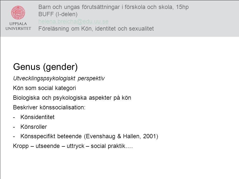 Genus (gender) Sociokulturellt perspektiv Beskriver identitetsformering där genus/kön och sexualitet är en central aspekt Sociala och kulturella faktorer avgörande för becoming female or male och relationen till och mellan femininitet och maskulinitet Genus är det socialt och kulturellt konstruerade manliga och kvinnliga Barn och ungas förutsättningar i förskola och skola, 15hp BUFF (I-delen) helena.breicha@edu.uu.se Föreläsning om Kön, identitet och sexualitet helena.breicha@edu.uu.se