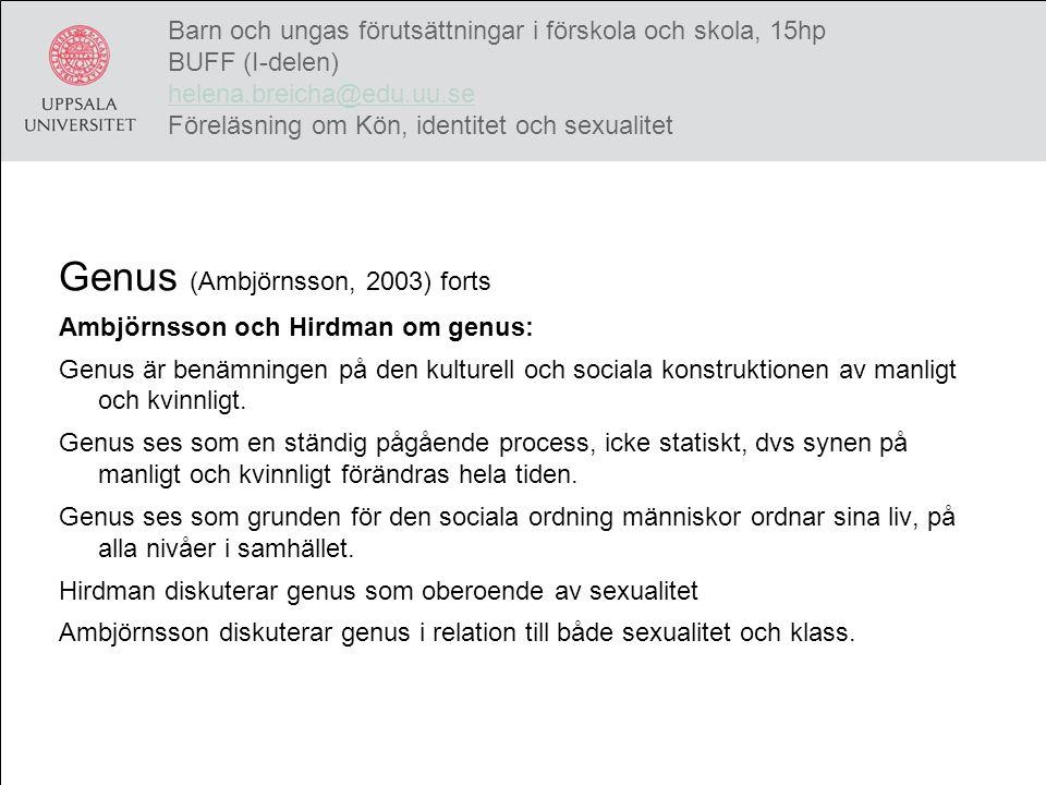 En heteronormativ genusordning (Ambjörnsson, 2003) Utgår från Butlers (1990) heterosexuella matris: /…/ det kulturella raster som begripliggör kroppar, genus, sexualitet och begär, och särskiljer maskulinitet från femininitet, för att sedan knyta dem samman genom det heterosexuella begärets handlingar. (Ambjörnsson, 2003 s.15) Sexualitet frånkopplat könligt umgänge Maktanalys – begäret i fokus Blickar, kroppsspråk, uttryck etc Regler och ideal för relationer Barn och ungas förutsättningar i förskola och skola, 15hp BUFF (I-delen) helena.breicha@edu.uu.se Föreläsning om Kön, identitet och sexualitet helena.breicha@edu.uu.se