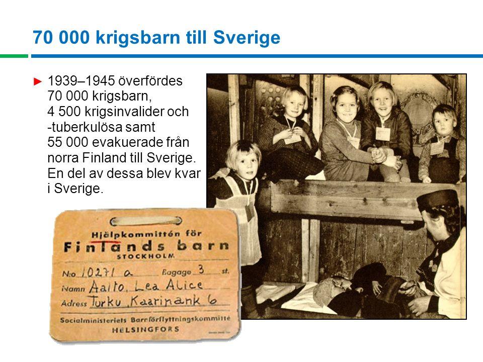 70 000 krigsbarn till Sverige ► 1939–1945 överfördes 70 000 krigsbarn, 4 500 krigsinvalider och -tuberkulösa samt 55 000 evakuerade från norra Finland till Sverige.