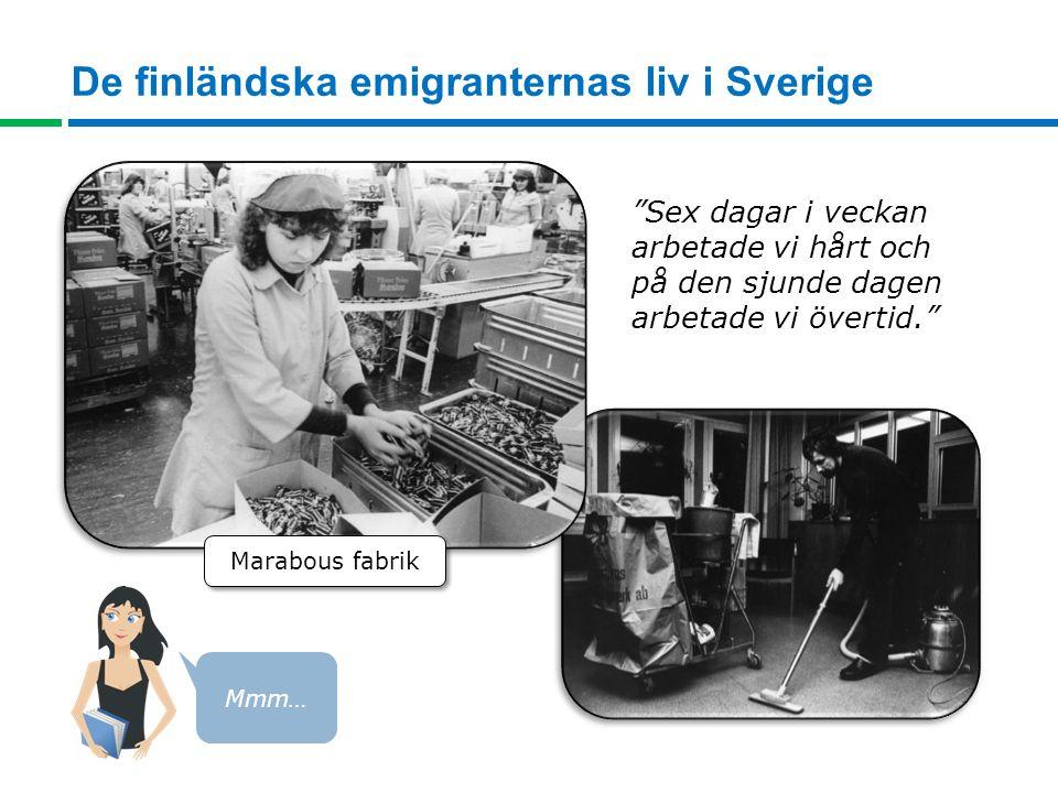 De finländska emigranternas liv i Sverige Sex dagar i veckan arbetade vi hårt och på den sjunde dagen arbetade vi övertid. Marabous fabrik Mmm…