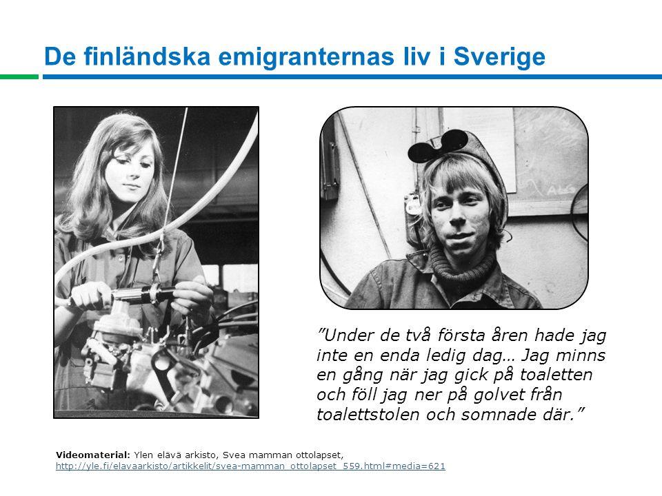 De finländska emigranternas liv i Sverige Under de två första åren hade jag inte en enda ledig dag… Jag minns en gång när jag gick på toaletten och föll jag ner på golvet från toalettstolen och somnade där. Videomaterial: Ylen elävä arkisto, Svea mamman ottolapset, http://yle.fi/elavaarkisto/artikkelit/svea-mamman_ottolapset_559.html#media=621 http://yle.fi/elavaarkisto/artikkelit/svea-mamman_ottolapset_559.html#media=621