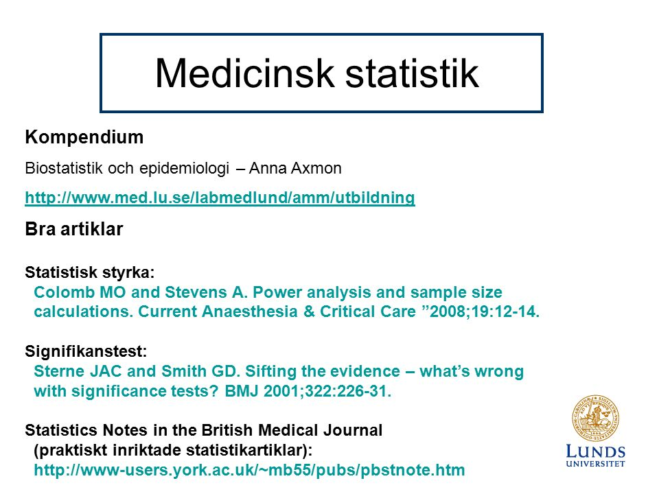 Medicinsk statistik Kompendium Biostatistik och epidemiologi – Anna Axmon http://www.med.lu.se/labmedlund/amm/utbildning Bra artiklar Statistisk styrka: Colomb MO and Stevens A.