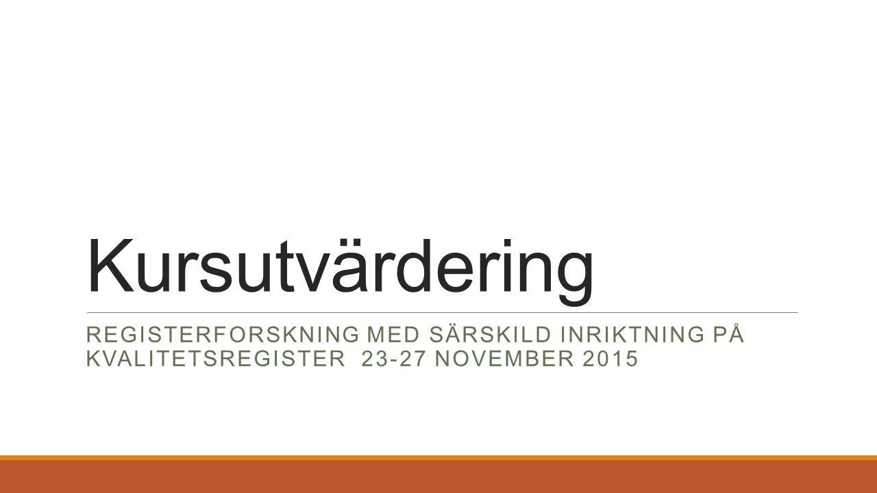 Kursutvärdering REGISTERFORSKNING MED SÄRSKILD INRIKTNING PÅ KVALITETSREGISTER 23-27 NOVEMBER 2015