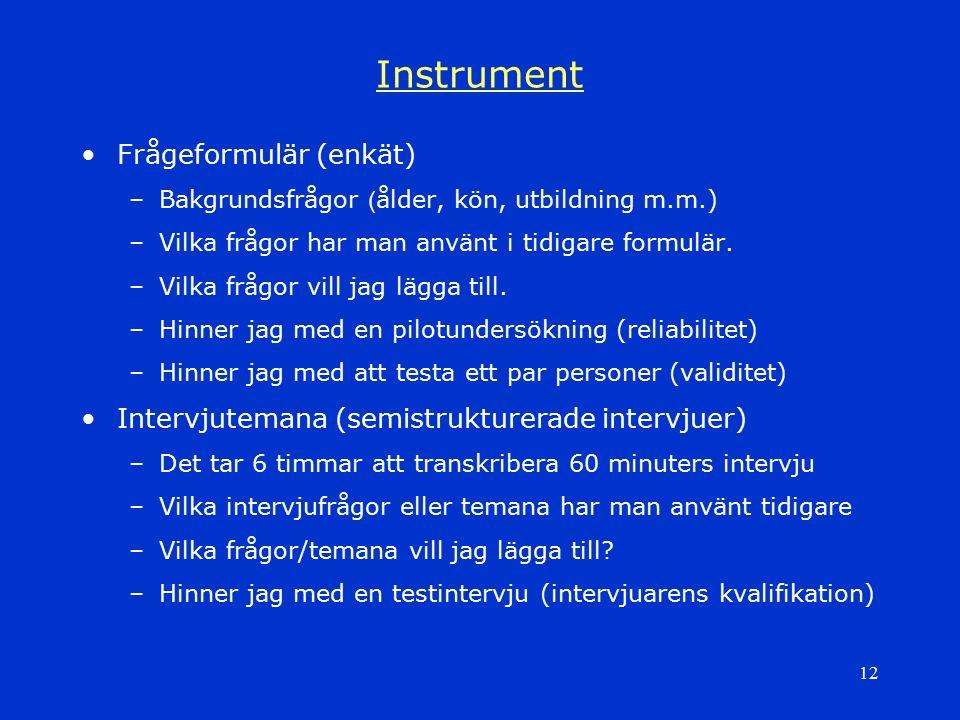 12 Instrument Frågeformulär (enkät) –Bakgrundsfrågor ( ålder, kön, utbildning m.m.) –Vilka frågor har man använt i tidigare formulär. –Vilka frågor vi