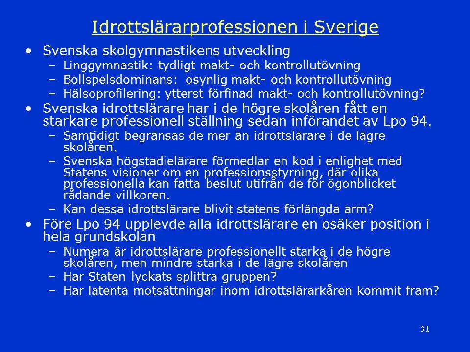 31 Idrottslärarprofessionen i Sverige Svenska skolgymnastikens utveckling –Linggymnastik: tydligt makt- och kontrollutövning –Bollspelsdominans: osynl