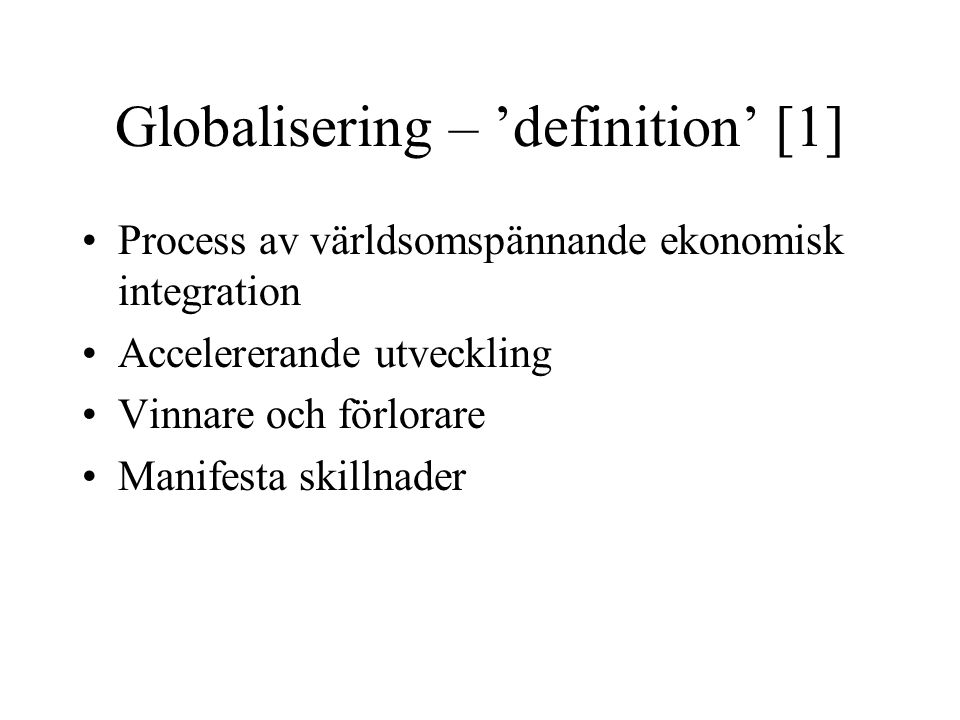 Globalisering – 'definition' [1] Process av världsomspännande ekonomisk integration Accelererande utveckling Vinnare och förlorare Manifesta skillnade