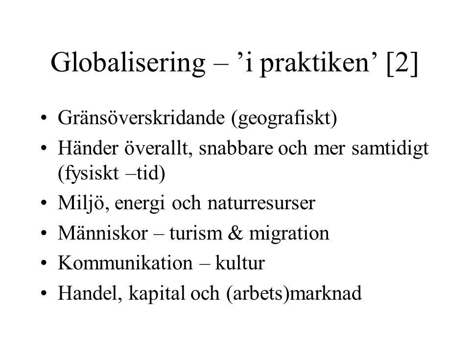 Globalisering – 'i praktiken' [2] Gränsöverskridande (geografiskt) Händer överallt, snabbare och mer samtidigt (fysiskt –tid) Miljö, energi och naturr