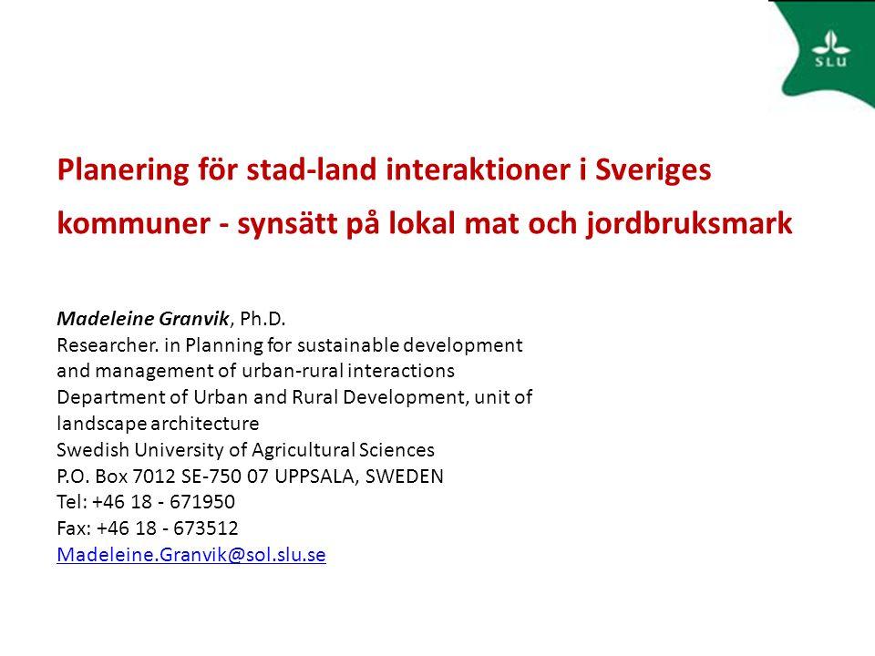 Planering för stad-land interaktioner i Sveriges kommuner - synsätt på lokal mat och jordbruksmark Madeleine Granvik, Ph.D. Researcher. in Planning fo