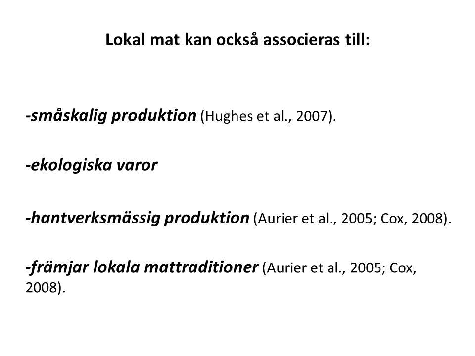 Lokal mat kan också associeras till: -småskalig produktion (Hughes et al., 2007). -ekologiska varor -hantverksmässig produktion (Aurier et al., 2005;