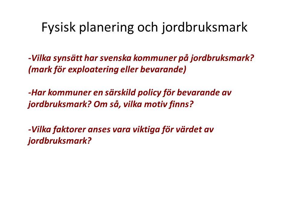 Fysisk planering och jordbruksmark -Vilka synsätt har svenska kommuner på jordbruksmark? (mark för exploatering eller bevarande) -Har kommuner en särs