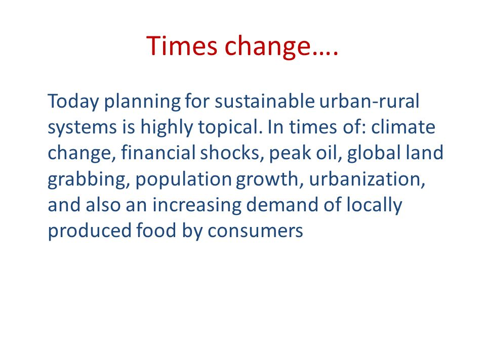 Times change…. Today planning for sustainable urban-rural systems is highly topical. In times of: climate change, financial shocks, peak oil, global l