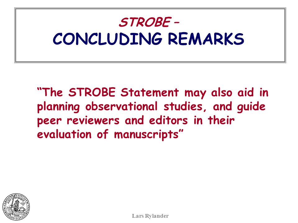 STROBE – CONCLUDING REMARKS Lars Rylander The STROBE Statement may also aid in planning observational studies, and guide peer reviewers and editors in their evaluation of manuscripts