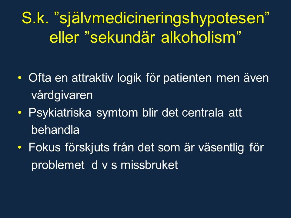 """S.k. """"självmedicineringshypotesen"""" eller """"sekundär alkoholism"""" Ofta en attraktiv logik för patienten men även vårdgivaren Psykiatriska symtom blir det"""