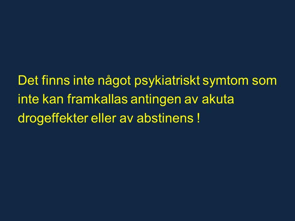 Det finns inte något psykiatriskt symtom som inte kan framkallas antingen av akuta drogeffekter eller av abstinens !