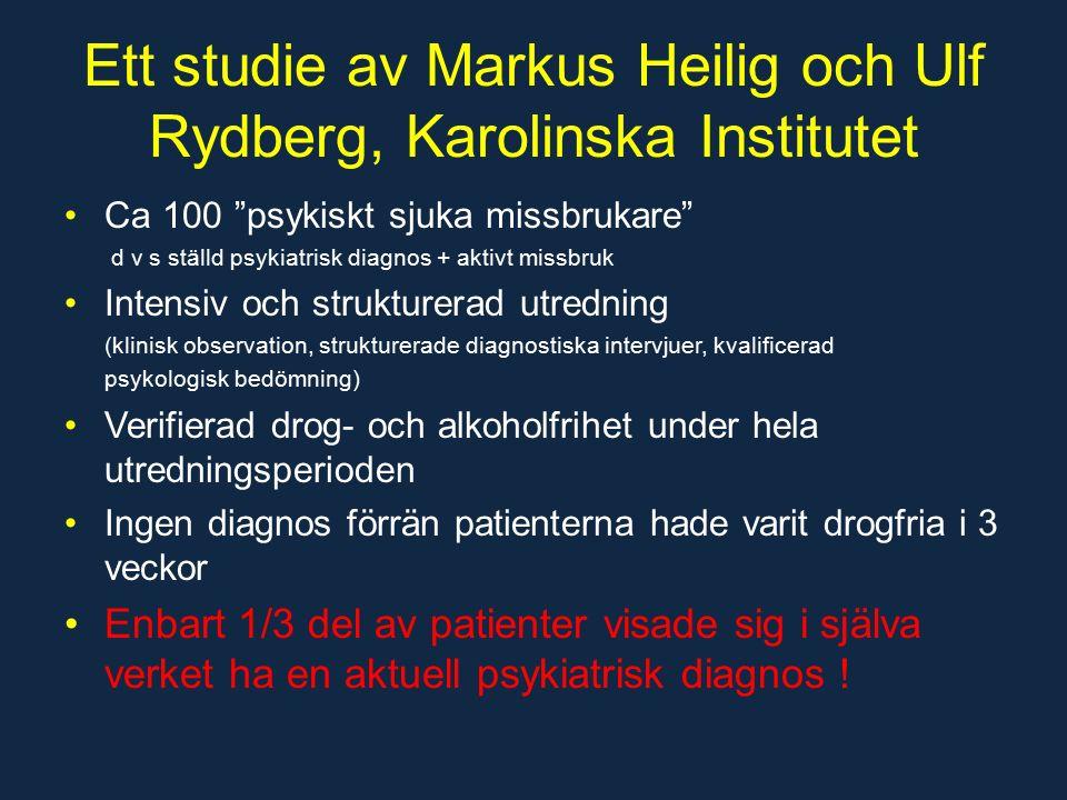 Ett studie av Markus Heilig och Ulf Rydberg, Karolinska Institutet Ca 100 psykiskt sjuka missbrukare d v s ställd psykiatrisk diagnos + aktivt missbruk Intensiv och strukturerad utredning (klinisk observation, strukturerade diagnostiska intervjuer, kvalificerad psykologisk bedömning) Verifierad drog- och alkoholfrihet under hela utredningsperioden Ingen diagnos förrän patienterna hade varit drogfria i 3 veckor Enbart 1/3 del av patienter visade sig i själva verket ha en aktuell psykiatrisk diagnos !