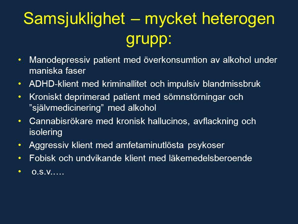 Samsjuklighet – mycket heterogen grupp: Manodepressiv patient med överkonsumtion av alkohol under maniska faser ADHD-klient med kriminallitet och impulsiv blandmissbruk Kroniskt deprimerad patient med sömnstörningar och självmedicinering med alkohol Cannabisrökare med kronisk hallucinos, avflackning och isolering Aggressiv klient med amfetaminutlösta psykoser Fobisk och undvikande klient med läkemedelsberoende o.s.v.….