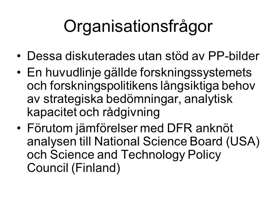 Organisationsfrågor Dessa diskuterades utan stöd av PP-bilder En huvudlinje gällde forskningssystemets och forskningspolitikens långsiktiga behov av strategiska bedömningar, analytisk kapacitet och rådgivning Förutom jämförelser med DFR anknöt analysen till National Science Board (USA) och Science and Technology Policy Council (Finland)