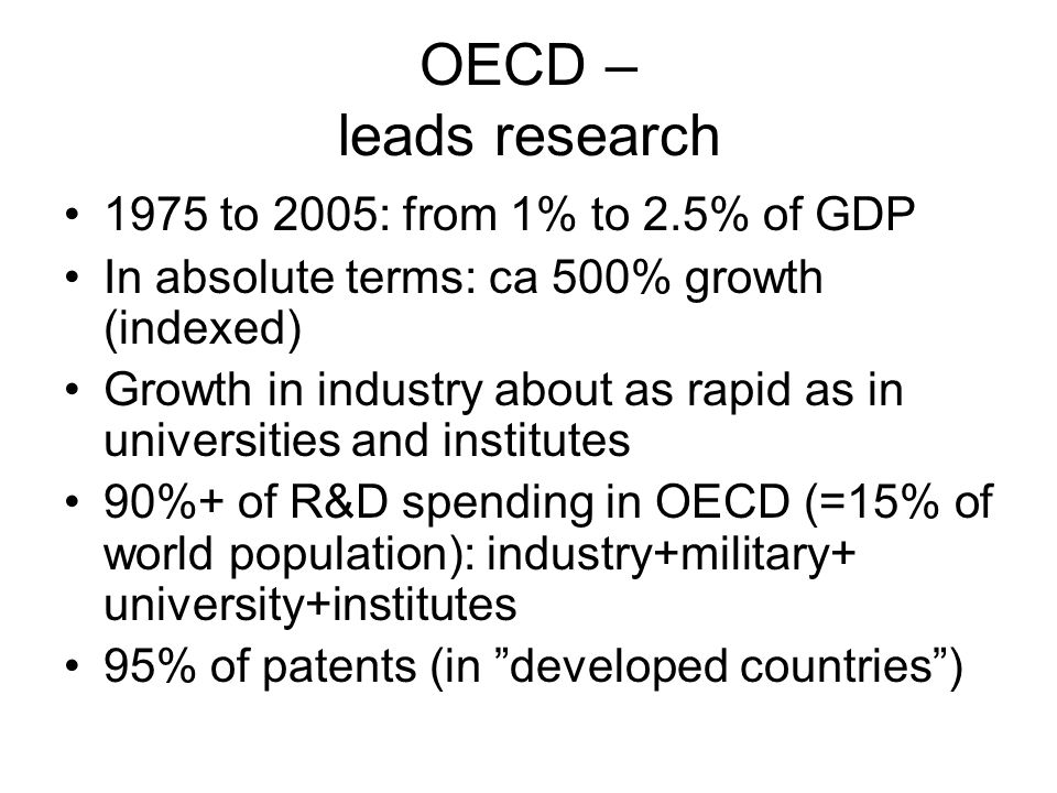OECD – leads research 1975 to 2005: from 1% to 2.5% of GDP In absolute terms: ca 500% growth (indexed) Growth in industry about as rapid as in universities and institutes 90%+ of R&D spending in OECD (=15% of world population): industry+military+ university+institutes 95% of patents (in developed countries )